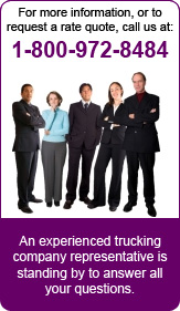 For more information, or to request a rate quote, call us at: 1-800-972-8484. An experienced trucking co